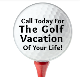 Call Today For The Golf Vacation Of Your Life!